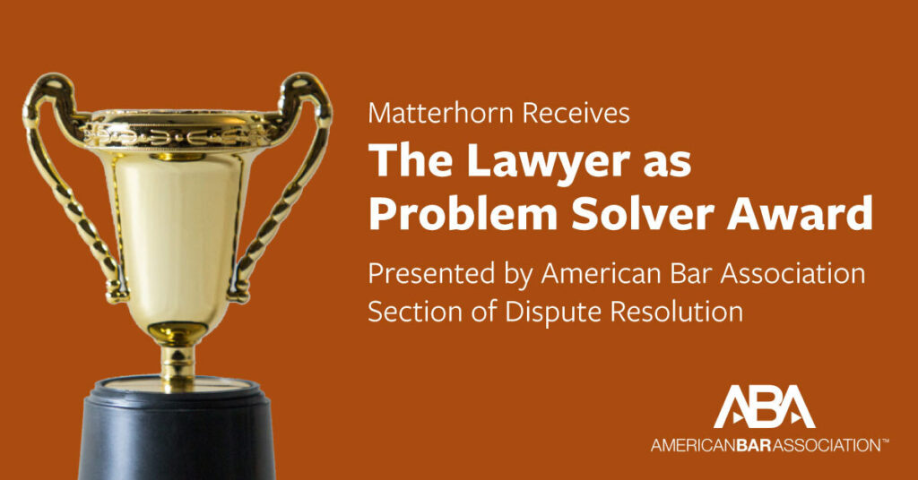 Matterhorn receives the Lawyer as Problem Solver Award presented by American Bar Association Section of Dispute Resolution